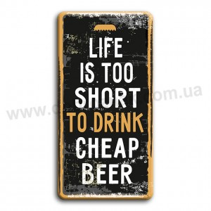 Live is too short to drink cheap beer!